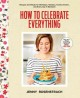 How to celebrate everything : recipes and rituals for birthdays, holidays, family dinners, and every day in between / Jenny Rosenstrach ; Photography by Chelsea Cavanaugh