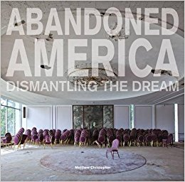 Abandoned America : dismantling the dream