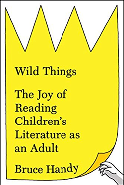 Wild things : the joy of reading children's literature as an                adult / Bruce Handy.