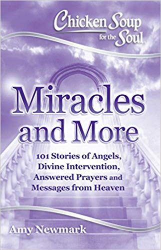 Chicken soup for the soul : miracles and more : 101 stories of                angels, divine intervention, answered prayers and messages from                 heaven / [compiled by] Amy Newmark.
