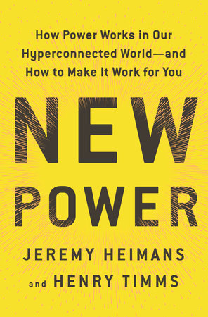 New power : how power works in our hyperconnected world --and how                 to make it work for you / Jeremy Heimans & Henry Timms.