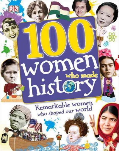 100 women who made history : remarkable women who shaped our world / written by Stella Caldwell, Clare Hibbert, Andrea Mills, and Rona Skene ; consultant, Philip Parker