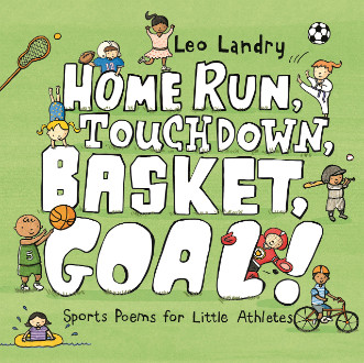 Home run, touchdown, basket, goal! : sports poems for little athletes / Leo Landry