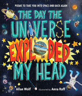 The day the universe exploded my head : poems to take you into space and back again / Allan Wolf ; illustrated by Anna Raff