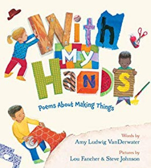 With my hands : poems about making things / words by Amy Ludwig VanDerwater ; pictures by Lou Fancher & Steve Johnson
