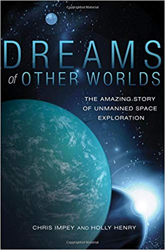 Dreams of other worlds : the amazing story of unmanned space                exploration / Chris Impey and Holly Henry