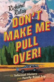 Don't make me pull over! : an informal history of the family road                trip / Richard Ratay