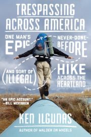 Trespassing across America : one man's epic, never-done-before                (and sort of illegal) hike across the heartland / Ken Ilgunas