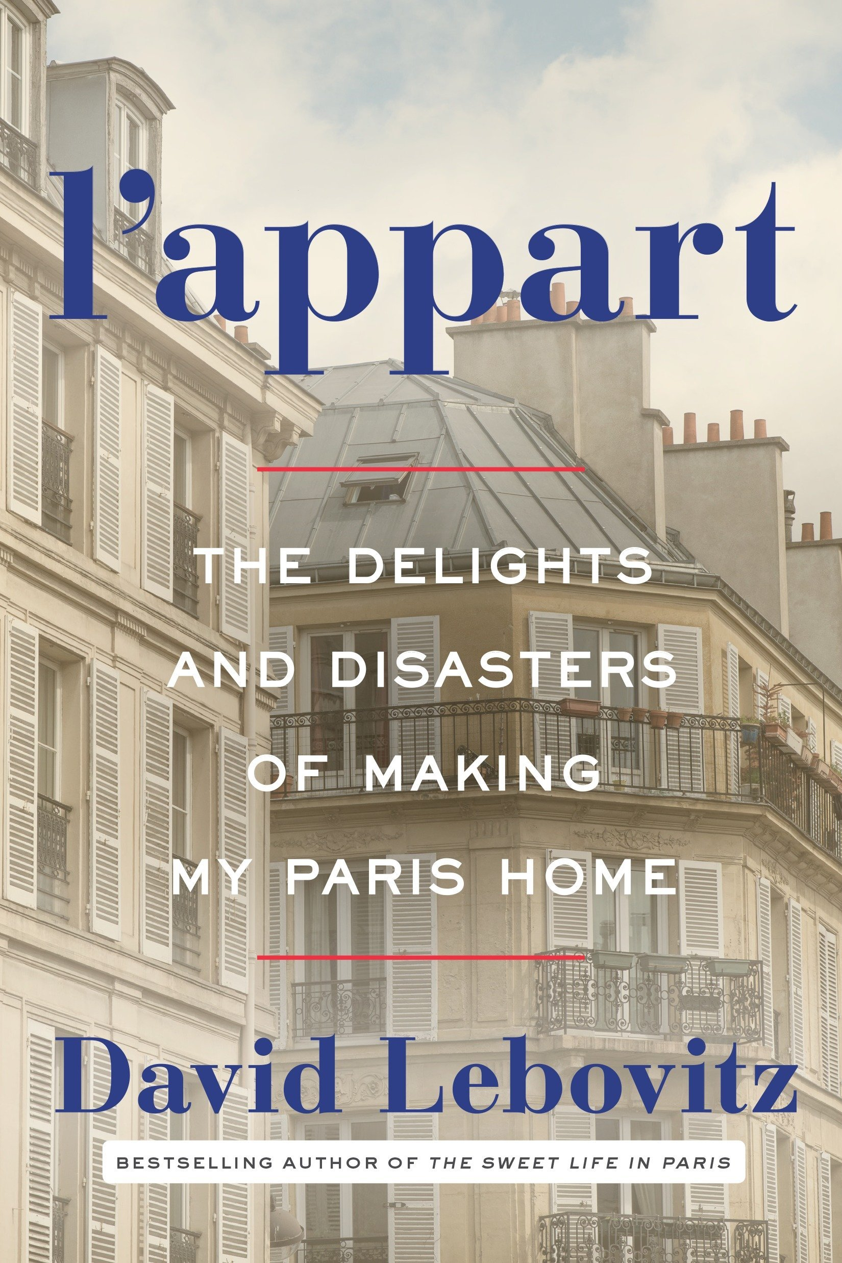 L'appart : the delights and disasters of making my Paris home /  David Lebovitz.