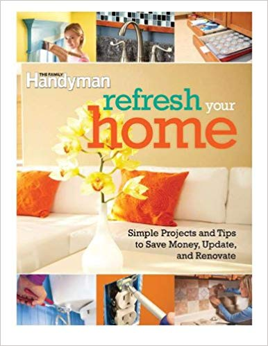 Refresh your home : 500 simple projects & tips to save money,  update, & renovate / [editors of the Family Handyman].