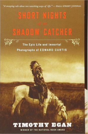 Short nights of the Shadow Catcher : the epic life and immortal                photographs of Edward Curtis / Timothy Egan.