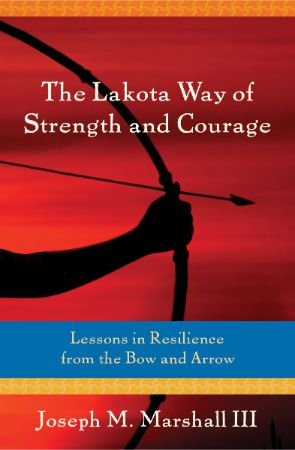 The Lakota way of strength and courage : lessons in resilience                from the bow and arrow / Joseph M. Marshall III