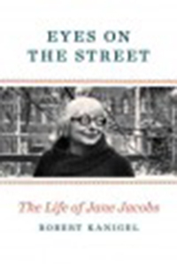 Eyes on the street : the life of Jane Jacobs / Robert Kanigel
